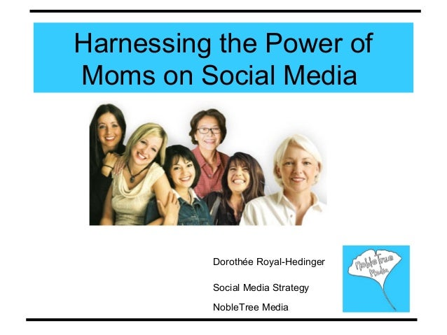 Harnessing the Power of Moms on Social Media Dorothée Royal-Hedinger Social Media Strategy NobleTree Media