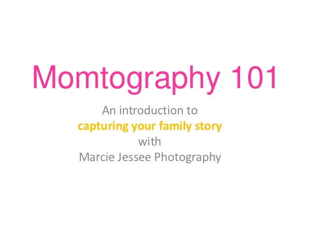 Momtography 101      An introduction to  capturing your family story             with  Marcie Jessee Photography