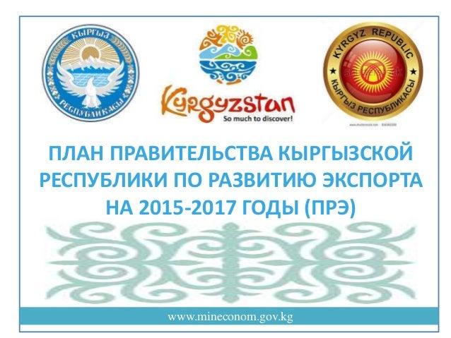 www.mineconom.gov.kg ПЛАН ПРАВИТЕЛЬСТВА КЫРГЫЗСКОЙ РЕСПУБЛИКИ ПО РАЗВИТИЮ ЭКСПОРТА НА 2015-2017 ГОДЫ (ПРЭ)