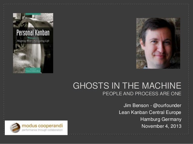 GHOSTS IN THE MACHINE PEOPLE AND PROCESS ARE ONE Jim Benson - @ourfounder Lean Kanban Central Europe Hamburg Germany Novem...