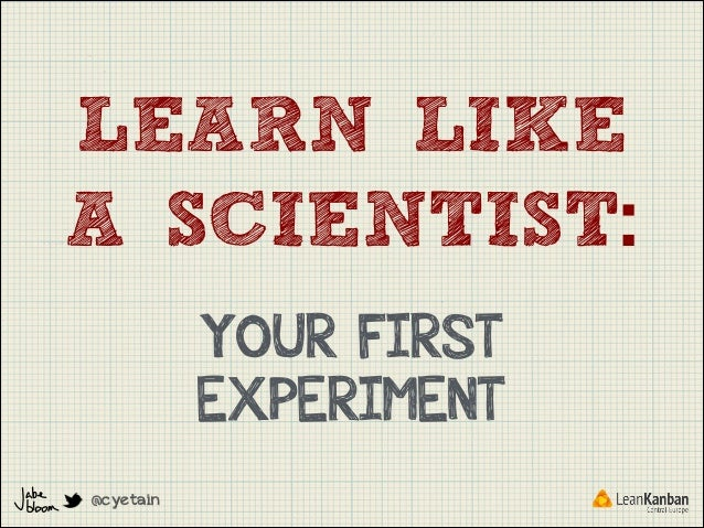 LEARN LIKE A SCIENTIST: YOUR FIRST EXPERIMENT @cyetain