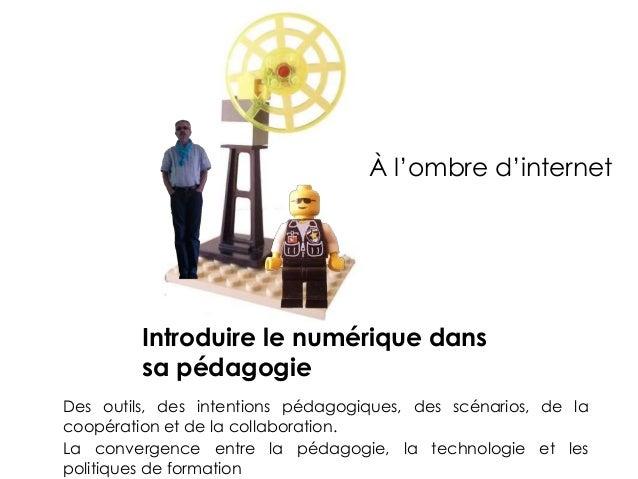Introduire le numérique dans sa pédagogie Des outils, des intentions pédagogiques, des scénarios, de la coopération et de ...