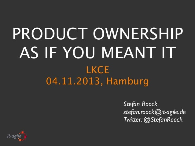 PRODUCT OWNERSHIP AS IF YOU MEANT IT LKCE 04.11.2013, Hamburg Stefan Roock stefan.roock@it-agile.de Twitter: @StefanRoock