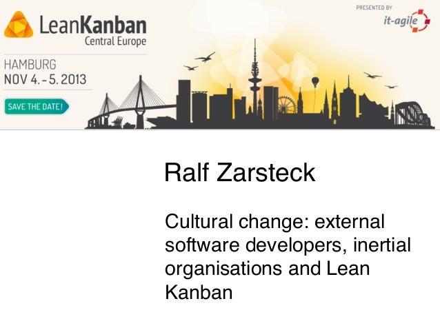 Ralf Zarsteck Cultural change: external software developers, inertial organisations and Lean Kanban