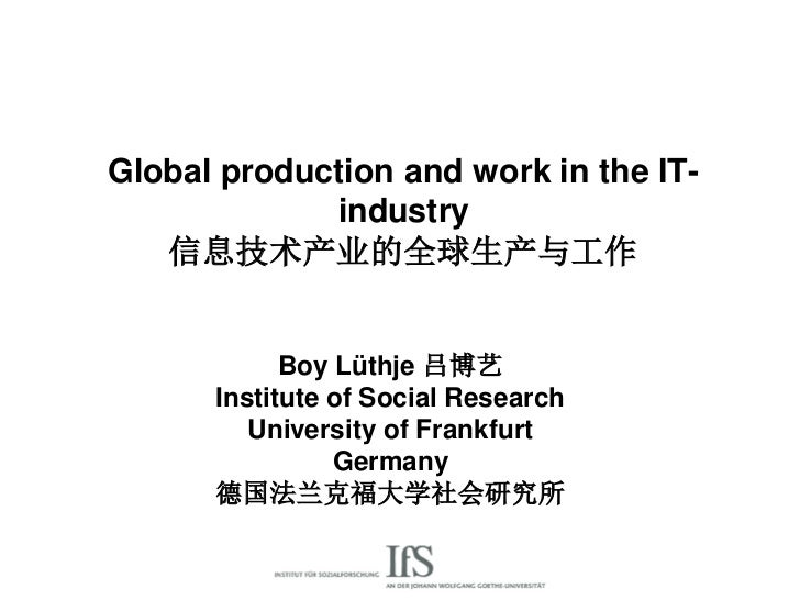 Global production and work in the IT-             industry   信息技术产业的全球生产与工作            Boy Lüthje 吕博艺      Institute of So...