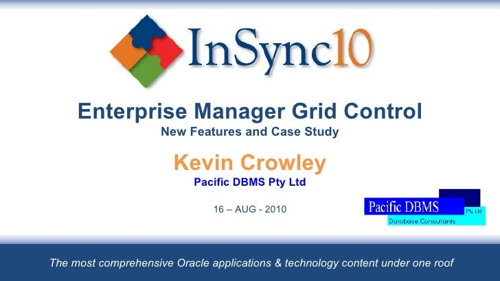 Enterprise Manager Grid Control New Features and Case Study Kevin Crowley Pacific DBMS Pty Ltd 16 – AUG - 2010 The most co...