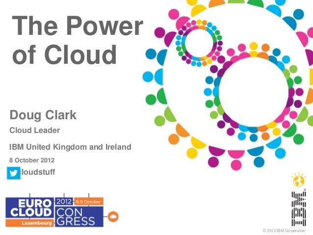 The Powerof CloudDoug ClarkCloud LeaderIBM United Kingdom and Ireland8 October 2012@cloudstuff                            ...
