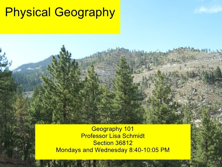 Physical Geography Geography 101 Professor Lisa Schmidt Section 36812 Mondays and Wednesday 8:40-10:05 PM