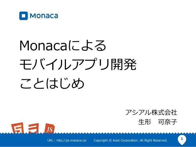 1URL : http://ja.monaca.io/ Copyright © Asial Corporation. All Right Reserved. Monacaによる モバイルアプリ開発 ことはじめ アシアル株式会社 ⽣形 可奈⼦