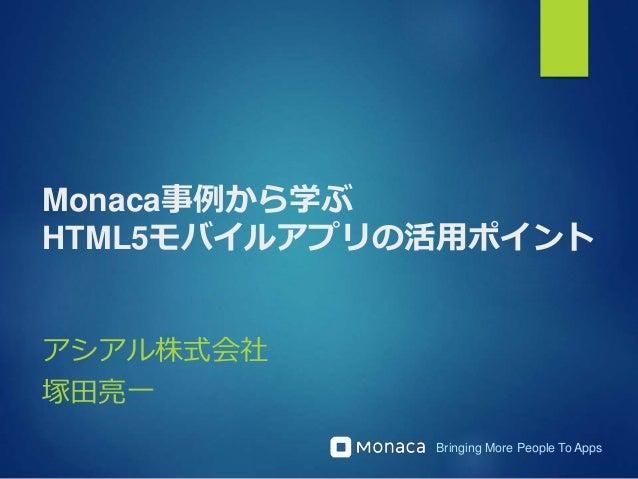 Bringing More People To Apps Monaca事例から学ぶ HTML5モバイルアプリの活用ポイント アシアル株式会社 塚田亮一