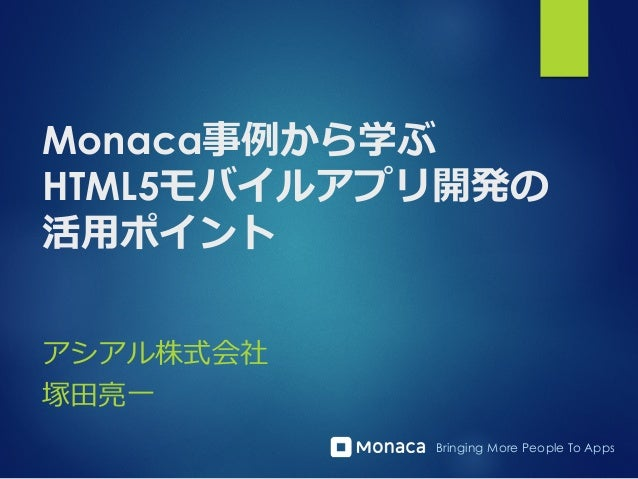 Bringing More People To Apps Monaca事例例から学ぶ HTML5モバイルアプリ開発の 活⽤用ポイント アシアル株式会社 塚⽥田亮亮⼀一