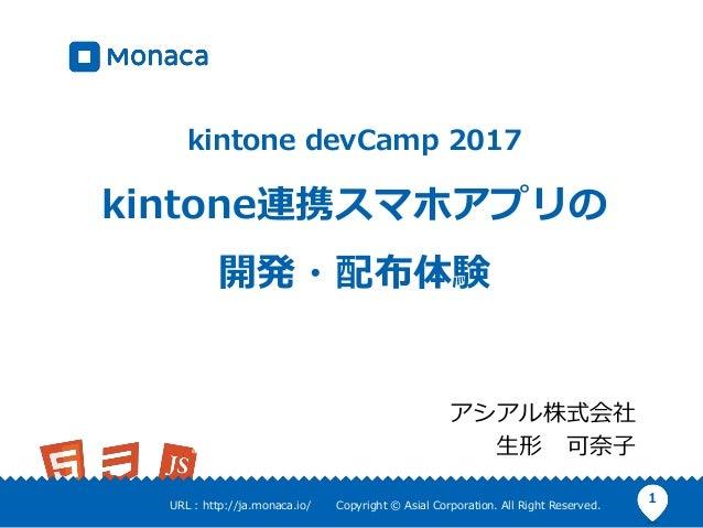 1URL : http://ja.monaca.io/ Copyright © Asial Corporation. All Right Reserved. kintone devCamp 2017 kintone連携スマホアプリの 開発・配布...
