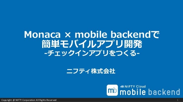 Copyright @ NIFTY Corporation All Rights Reserved Monaca × mobile backendで 簡単モバイルアプリ開発 -チェックインアプリをつくる- ニフティ株式会社 1