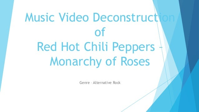 Music Video Deconstruction of Red Hot Chili Peppers – Monarchy of Roses Genre – Alternative Rock