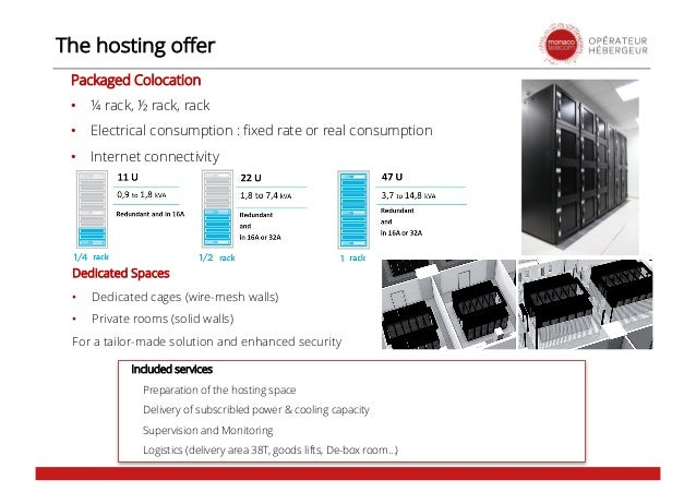 The hosting offer Packaged Colocation • ¼ rack, ½ rack, rack • Electrical consumption : fixed rate or real consumption • I...