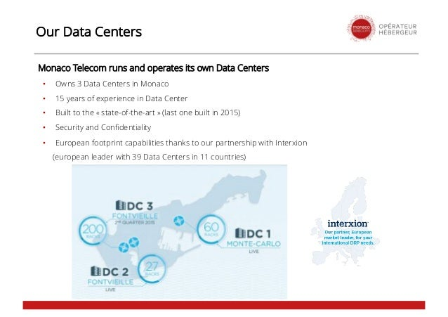Our Data Centers Monaco Telecom runs and operates its own Data Centers • Owns 3 Data Centers in Monaco • 15 years of exper...