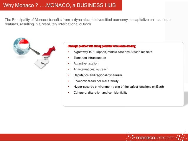 Why Monaco ? ….MONACO, a BUSINESS HUB The Principality of Monaco benefits from a dynamic and diversified economy, to capit...