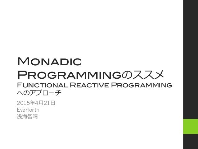 Monadic Programmingのススメ! Functional Reactive Programming へのアプローチ 2015年年4⽉月21⽇日 Everforth 浅海智晴