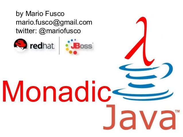 Monadic by Mario Fusco mario.fusco@gmail.com twitter: @mariofusco
