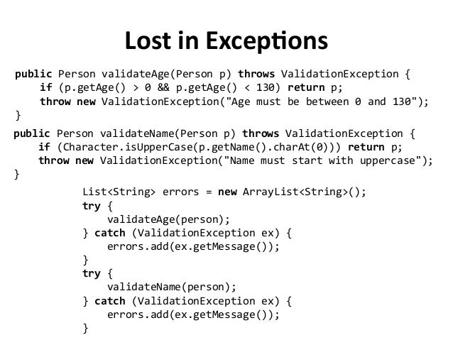 Lost in Exceptions public Person validateAge(Person p) throws ValidationException { if (p.getAge() > 0 && p.getAge() < 130...