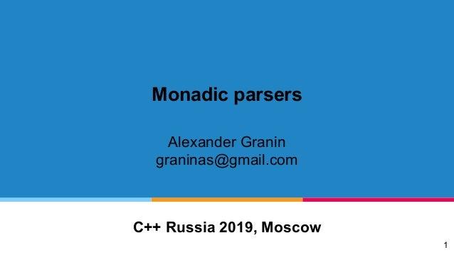Monadic parsers Alexander Granin graninas@gmail.com C++ Russia 2019, Moscow 1