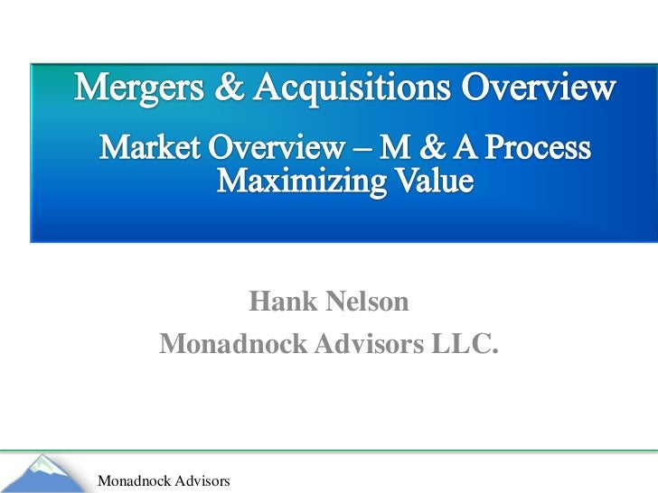 Hank Nelson<br />Monadnock Advisors LLC.<br />Mergers & Acquisitions Overview<br />Market Overview – M & A Process<br />Ma...