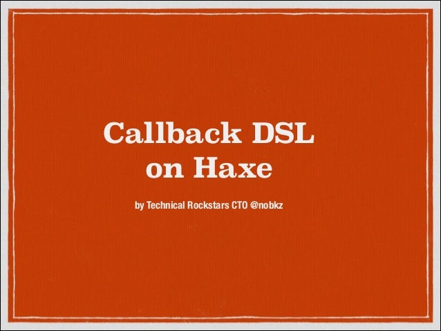 Callback DSL on Haxe by Technical Rockstars CTO @nobkz