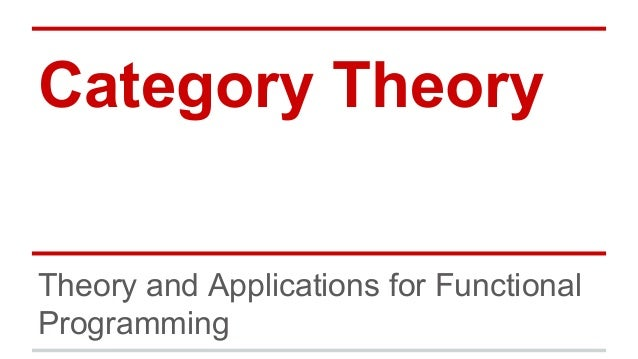 Category Theory Theory and Applications for Functional Programming