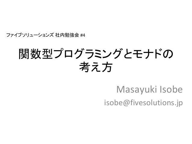 関数型プログラミングとモナドの 考え方 Masayuki Isobe isobe@fivesolutions.jp ファイブソリューションズ 社内勉強会 #4