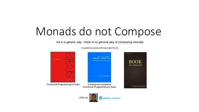 MonadsdonotCompose @philip_schwarzslidesby inspiredby(andwithexcerptsfrom) Functional Programming in Scala A com...