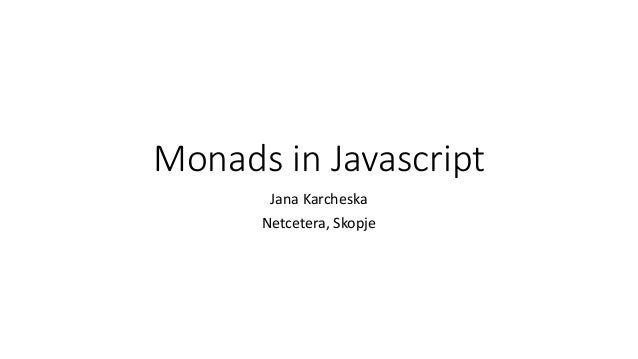 Monads in Javascript Jana Karcheska Netcetera, Skopje