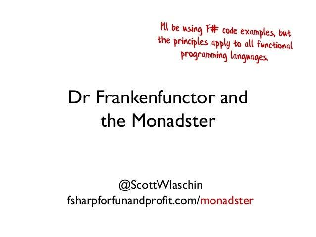 Dr Frankenfunctor and the Monadster @ScottWlaschin fsharpforfunandprofit.com/monadster