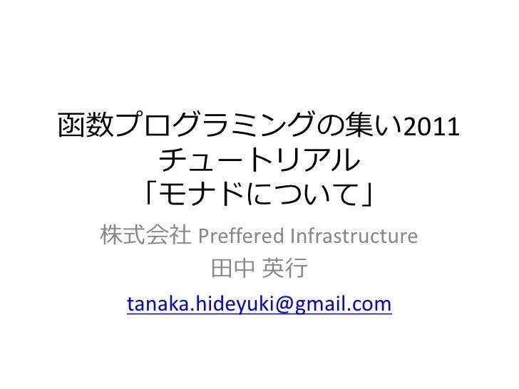 函数プログラミングの集い2011    チュートリゕル   「モナドについて」 株式会社 Preffered Infrastructure       田中 英行   tanaka.hideyuki@gmail.com