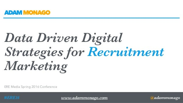 @adammonago#ERE16 Data Driven Digital Strategies for Recruitment Marketing ERE Media Spring 2016 Conference www.adammonago...