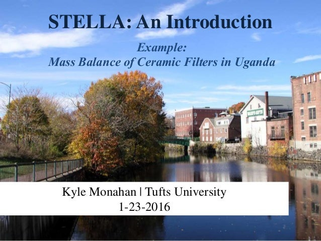 STELLA: An Introduction Example: Mass Balance of Ceramic Filters in Uganda Kyle Monahan | Tufts University 1-23-2016