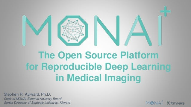 The Open Source Platform for Reproducible Deep Learning in Medical Imaging Stephen R. Aylward, Ph.D. Chair of MONAI Extern...