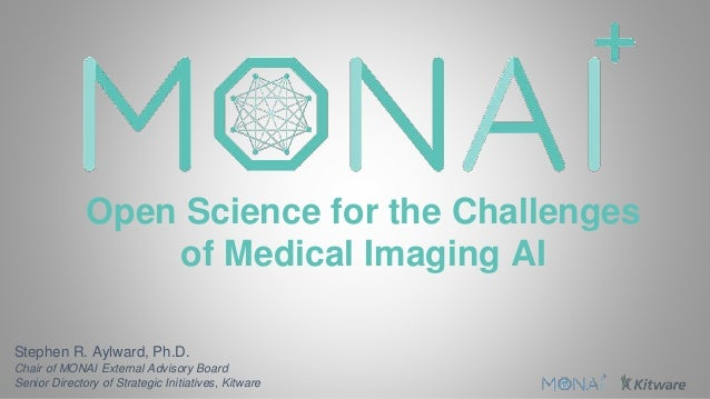 Open Science for the Challenges of Medical Imaging AI Stephen R. Aylward, Ph.D. Chair of MONAI External Advisory Board Sen...
