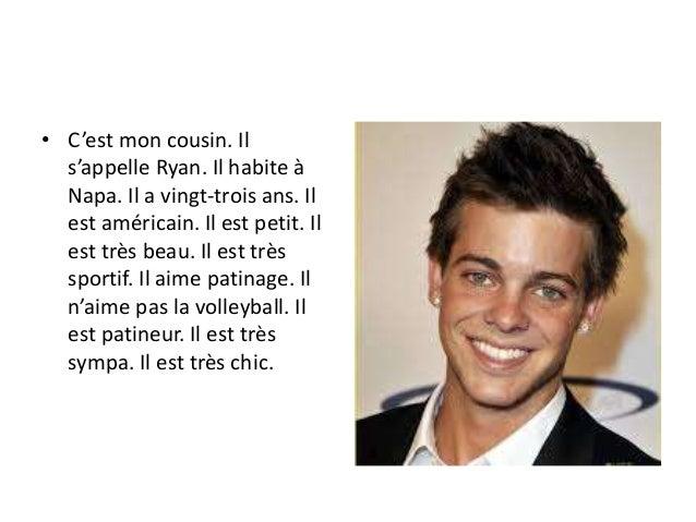 • C'est mon cousin. Il s'appelle Ryan. Il habite à Napa. Il a vingt-trois ans. Il est américain. Il est petit. Il est très...
