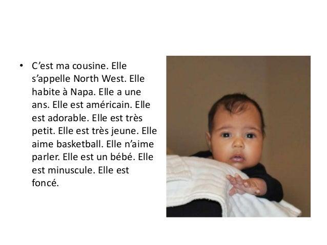 • C'est ma cousine. Elle s'appelle North West. Elle habite à Napa. Elle a une ans. Elle est américain. Elle est adorable. ...