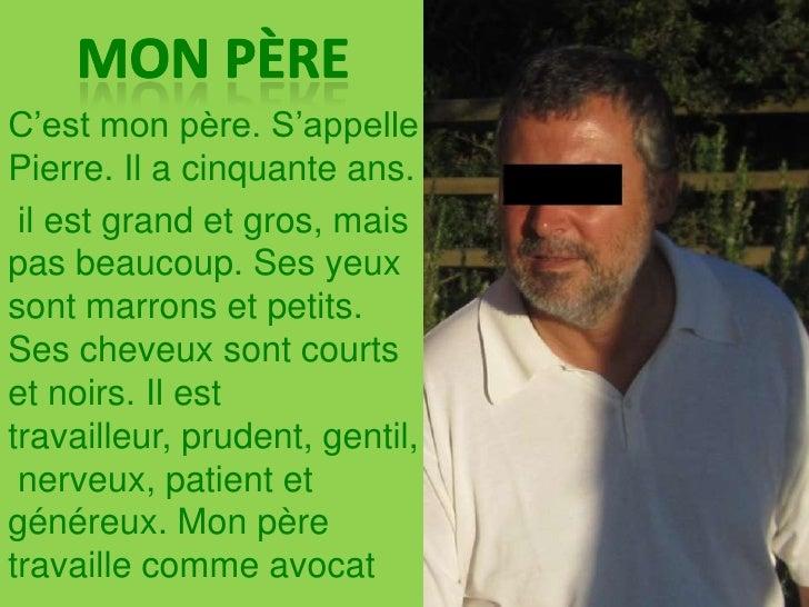MON père<br />C'est mon père. S'appelle Pierre. Il a cinquante ans.<br />il est grand et gros, mais pas beaucoup. Ses yeux...