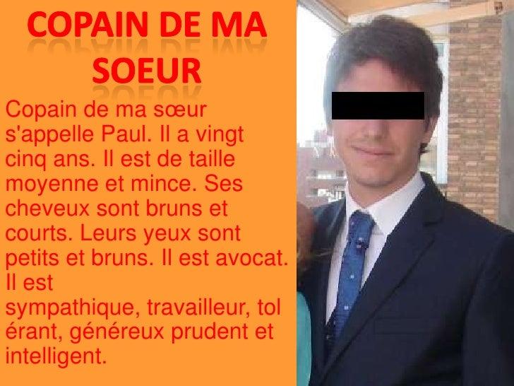 copain de ma soeur<br />Copain de ma sœur s'appelle Paul. Il a vingt cinq ans. Il est de taille moyenne et mince. Ses chev...