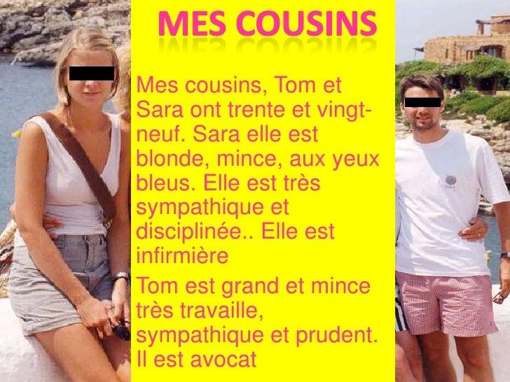 mes cousins<br />Mes cousins, Tom et Sara onttrente et vingt-neuf. Sara elle est blonde, mince, aux yeux bleus. Elle est t...