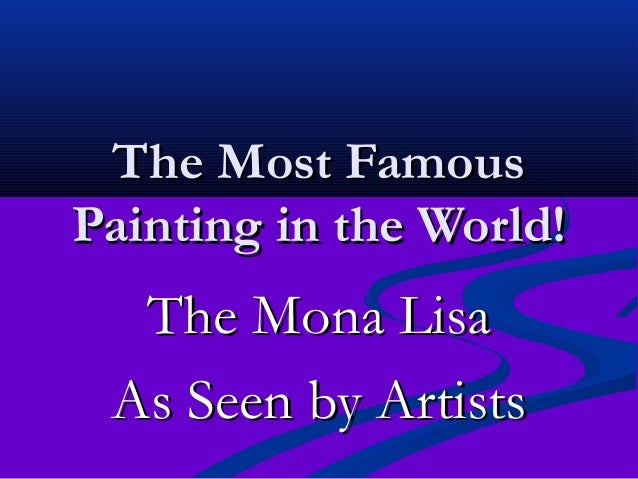 The Most FamousThe Most Famous Painting in the World!Painting in the World! The Mona LisaThe Mona Lisa As Seen by ArtistsA...