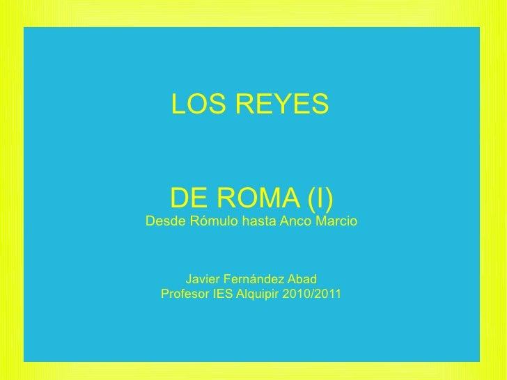 LOS REYES      DE ROMA (I) Desde Rómulo hasta Anco Marcio          Javier Fernández Abad   Profesor IES Alquipir 2010/2011