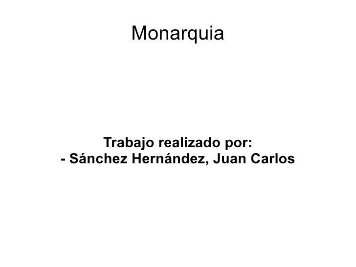 Monarquia Trabajo realizado por: - Sánchez Hernández, Juan Carlos