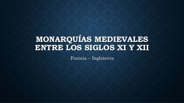 MONARQUÍAS MEDIEVALES ENTRE LOS SIGLOS XI Y XII Francia – Inglaterra