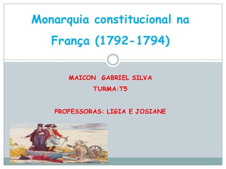 Monarquia constitucional na   França (1792-1794)       MAICON GABRIEL SILVA             TURMA:T5    PROFESSORAS: LIGIA E J...