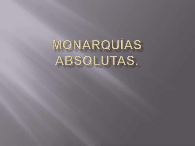 La monarquía absoluta es una forma de gobierno en laque el monarca (lleve el título de rey, emperador, káiser, zaro cualqu...