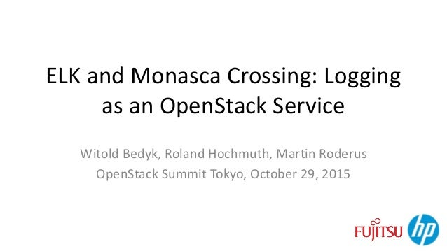 ELK and Monasca Crossing: Logging as an OpenStack Service Witold Bedyk, Roland Hochmuth, Martin Roderus OpenStack Summit T...