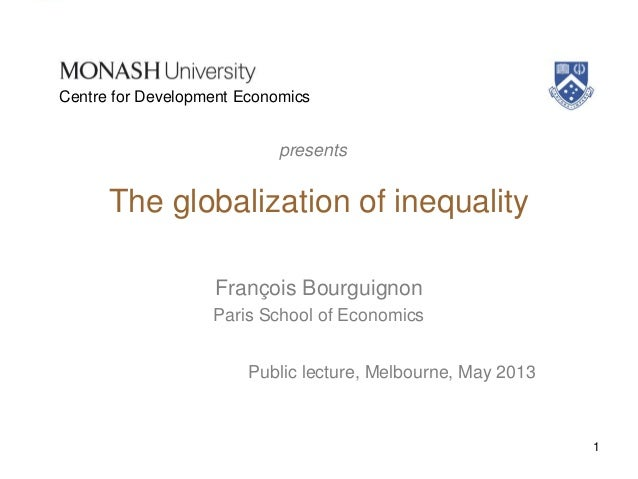 The globalization of inequalityFrançois BourguignonParis School of EconomicsPublic lecture, Melbourne, May 20131presentsCe...